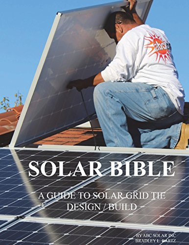 Solar Bible: GUIDE TO DESIGN / BUILD Solar Electric Grid Tie Systems -