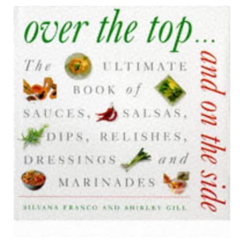Over the Top and on the Side: Ultimate Book of Sauces, Salsas, Dips, Dressings, Relishes, Raitas and Marinades by Silvana Franco (31-May-1997) Hardcover
