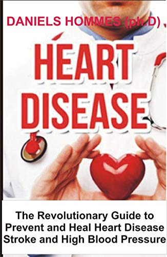 HEART DISEASE : The Revolutionary Guide to Prevent and Heal Heart Disease ,prevent stroke and High Blood Pressure (English Edition)