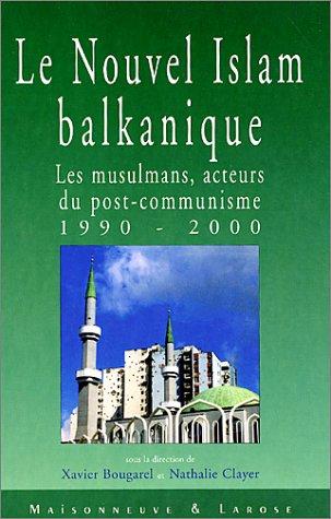 Le nouvel Islam balkanique. : Les musulmans, acteurs du post-communisme 1990-2000