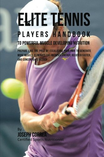 Elite Tennis Players Handbook to Powerful Muscle Developing Nutrition: Prepare Like the Pros by Escalating Your RMR to Generate More Muscle, Eliminate Recover Faster, and Concentrate Better por Joseph Correa