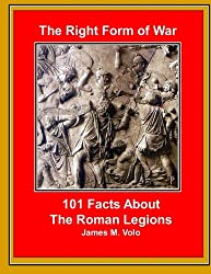 The Right Form of War: 101 Facts About the Roman Legions