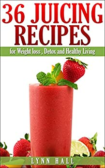 36 Juicing Recipes: for Weight loss, Detox and Healthy Living (English Edition) par [Hall, Lynn]