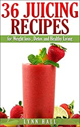 36 Juicing Recipes: for Weight loss, Detox and Healthy Living