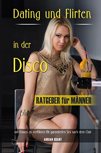 Dating und Flirten in der Disco Ratgeber für Männer um Frauen zu verführen für garantierten Sex nach dem Club