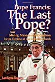 Pope Francis: The Last Pope? Money, Masons, and Occultism in the Decline of the Catholic Church.