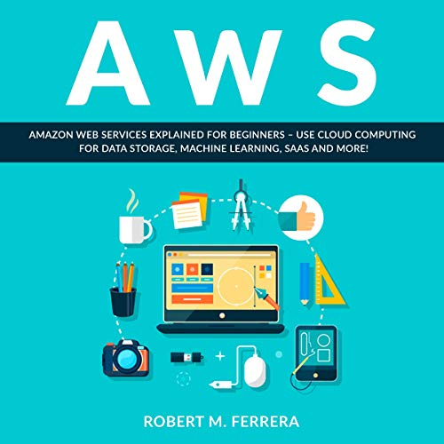 AWS: Amazon Web Services Explained for Beginners: Use Cloud Computing for Data Storage, Machine Learning, SaaS and More!