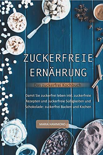 Zuckerfreie Ernährung - Das zuckerfrei Kochbuch: Damit Sie zuckerfrei leben inkl. zuckerfreie Rezepte und zuckerfreie Süßigkeiten und Schokolade: zuckerfrei Backen und Kochen