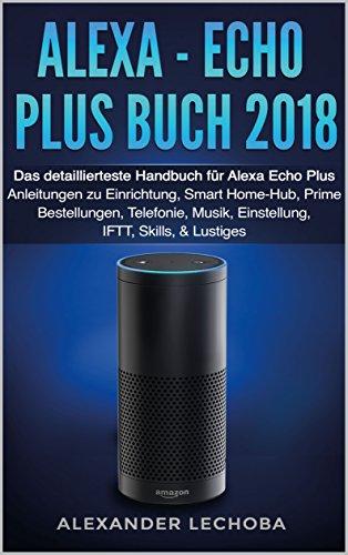 Alexa - Echo Plus Buch 2018: Das detaillierteste Handbuch für Alexa Echo Plus - Anleitungen zu Einrichtung, Smart Home-Hub, Prime Bestellungen, Telefonie, Musik, Einstellung, IFTT, Skills, & Lustiges - Stand Handbücher
