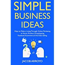 Simple Business Ideas: Ways to Make a Living Through Online Marketing at Home. Product Dropshipping, Facebook Ecommerce & YouTube Selling (English Edition)