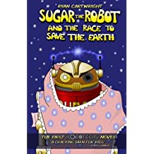 Sugar the Robot and the race to save the Earth: Volume 1 (The Roboteers series)
