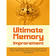 Ultimate Memory Improvement: How To Unleash The Full Potential Of Your Brain With Simple Memory Improvement Techniques (FREE Bonus Offers Included) ... Brain Power, Memory Techniques, Band 1)