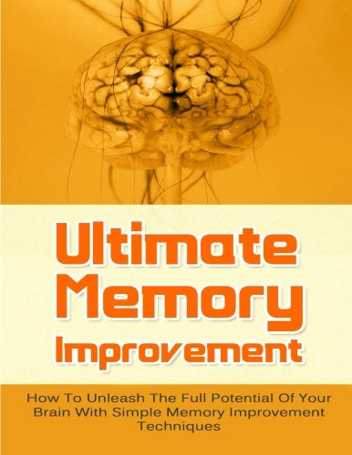 Ultimate Memory Improvement: How To Unleash The Full Potential Of Your Brain With Simple Memory Improvement Techniques (FREE Bonus Offers Included): ... Brain Games, Brain Power, Memory Techniques)