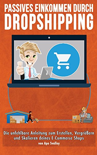 Passives Einkommen durch Dropshipping: Die unfehlbare Anleitung zum Erstellen, Vergrößern und Skalieren deines E-Commerce Shops