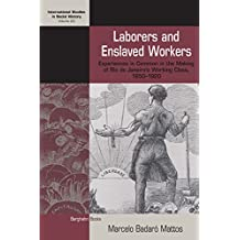 Laborers and Enslaved Workers: Experiences in Common in the Making of Rio de Janeiro's Working Class, 1850-1920 (International Studies in Social History)