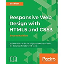 Responsive Web Design with HTML5 and CSS3 - Second Edition: Build responsive and future-proof websites to meet the demands of modern web users