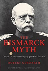 The Bismarck Myth Weimar Germany and the Legacy of the Iron Chancellor (Oxford Historical Monographs)