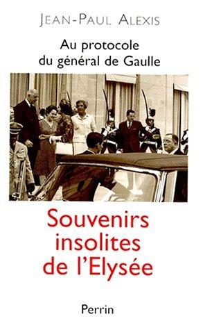 Au protocole du général de Gaulle : Souvenirs insolites de l'Elysée par Jean-Paul Alexis