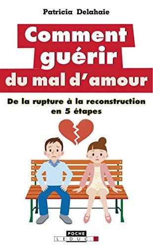 Comment guérir du mal d'amour: De la rupture à la reconstruction en 5 étapes (Poche) (French Edition)