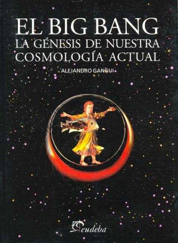 El big bang. la genesis de nuestracosmologia actual por Alejandro Gangui