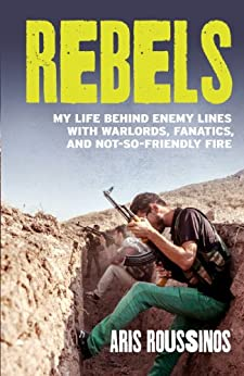 Rebels: My Life Behind Enemy Lines with Warlords, Fanatics and Not-so-Friendly Fire par [Roussinos, Aris]