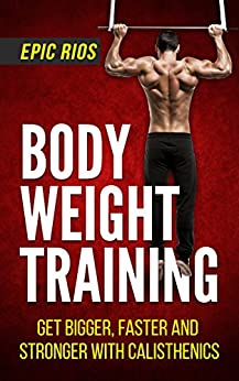 Body Weight Training: Get Bigger, Faster and Stronger with Calisthenics (English Edition)