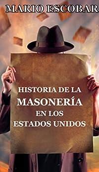 Historia de la Masonería en los Estados Unidos: ¿Qué es la masonería? ¿Cuándo se fundó? ¿Cuál es su poder? ¿Qué personajes de la historia y la actualidad son masones? de [Escobar, Mario]