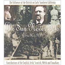 The Sun Never Sets: The Influence of the British on Early Southern California : Contributions of the English, Irish, Scottish, Welsh, and Canadians