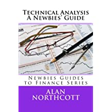 Technical Analysis A Newbies' Guide: An Everyday Guide to Technical Analysis of the Financial Markets (Newbies Guides to Finance)