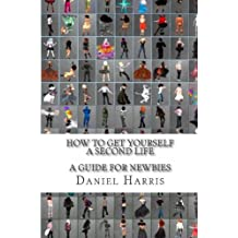 How to Get Yourself a Second Life (A Guide for Newbies) by Daniel James Harris (2012-06-10)