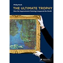 The Ultimate Trophy: How Impressionist Painting Conquered the World: How the Impressionist Painting Conquered the World