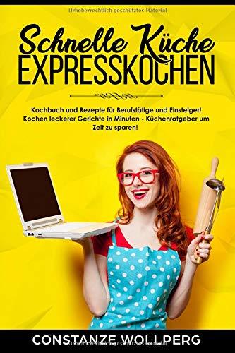 Schnelle Küche Expresskochen Kochbuch und Rezepte für Berufstätige und Einsteiger! Kochen leckerer Gerichte in Minuten – Küchenratgeber um Zeit zu sparen!