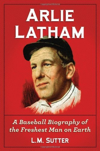 Arlie Latham: A Baseball Biography of the Freshest Man on Earth by L. M. Sutter (2012) Paperback