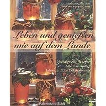 Leben und Genießen wie auf dem Lande: Nostalgische Rezepte - Alte Hausmittel - Jahreszeitliche Dekorationen