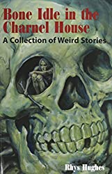 Bone Idle in the Charnel House: A Collection of Weird Stories