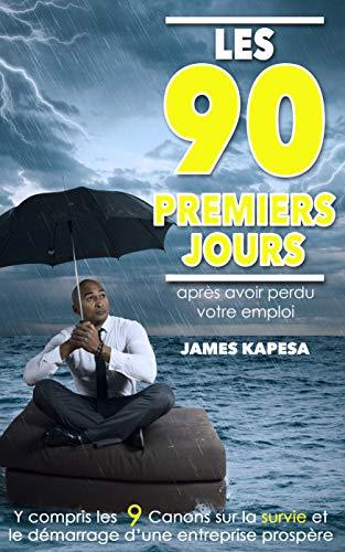 LES  90 PREMIERS  JOURS  Apres Avoir Perdu Votre Emploi: Y Compris les 9 Canons Sur la Survie et le Démarrage D'une  Entreprise Prospère par James Kapesa