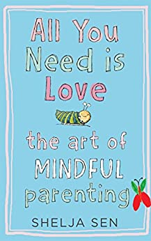 All you need is Love: The art of mindful parenting by [Sen, Shelja]