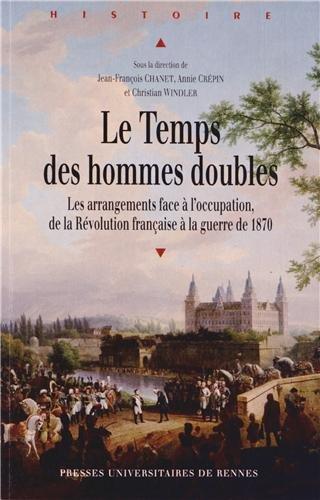 Le Temps des hommes doubles : Les arrangements face  l'occupation, de la Rvolution franaise  la guerre de 1870
