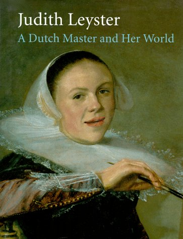 Judith Leyster: A Dutch Master and Her World