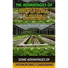 The Advantages of Hydroponics Gardening: Some Advantages of Hydroponics Gardening (English Edition)