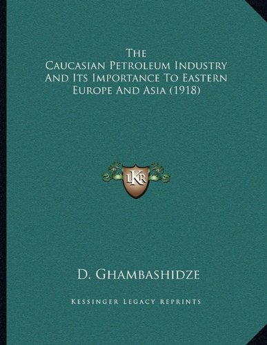 The Caucasian Petroleum Industry and Its Importance to Eastern Europe and Asia (1918)