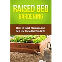Raised Bed Gardening: How To Build, Maintain And Best Use Raised Garden Beds (beginners raised bed gardening, square foot gardening, vegetable gardening, ... beginners gardening) (English Edition)