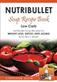 Nutribullet Soup Recipe Book: Low Carb Nutribullet Soup Recipes for Weight Loss, Detox, Anti-Aging & So Much More!: Volume 3 (Recipes for a Healthy Life)