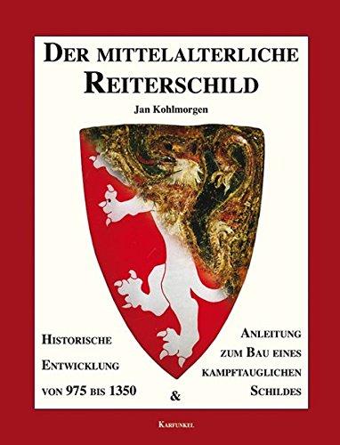 Der mittelalterliche Reiterschild: Historische Entwicklung von 975 bis 1350 und Anleitung zum Bau eines kampftauglichen Schildes