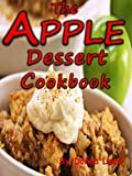 The Apple Dessert Cookbook:  Delicious Apple Recipes To Bake: Apple Pies, Apple Crisps, Apple Cakes, Apple Muffins, Apple Cheesecakes, Apple Scones, Apple Tarts and More.