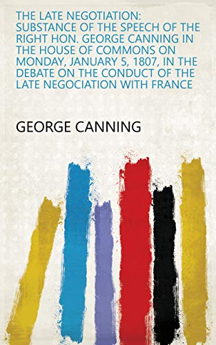 The Late Negotiation: Substance of the Speech of the Right Hon. George Canning in the House of Commons on Monday, January 5, 1807, in the Debate on the ... Negociation with France (English Edition)