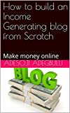 How to build an Income Generating blog from Scratch : Make money online