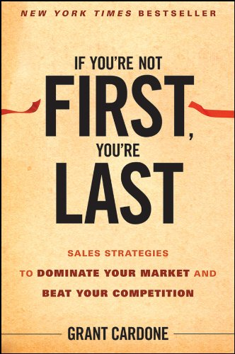 If You're Not First, You're Last: Sales Strategies to Dominate Your Market and Beat Your Competition por Grant Cardone