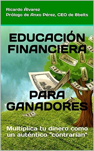 EDUCACIÓN FINANCIERA PARA GANADORES: Multiplica tu dinero como un auténtico contrarian por Ricardo Álvarez