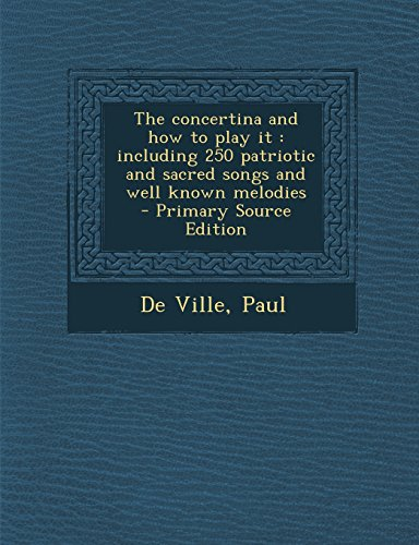 The concertina and how to play it: including 250 patriotic and sacred songs and well known melodies